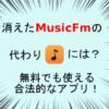 消えたMusicFmの代わりは?音楽を無料でも聴ける合法的なアプリを紹介!